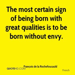 The most certain sign of being born with great qualities is to be born without envy.