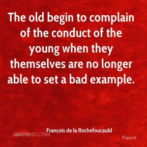 François de la Rochefoucauld - The old begin to complain of the conduct of the young when they themselves are no longer able to set a bad example.