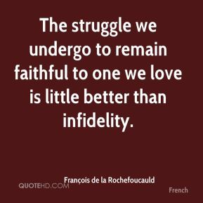 François de la Rochefoucauld - The struggle we undergo to remain faithful to one we love is little better than infidelity.