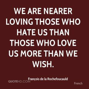 We are nearer loving those who hate us than those who love us more than we wish.