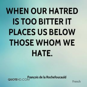 When our hatred is too bitter it places us below those whom we hate.