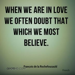 When we are in love we often doubt that which we most believe.