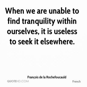 When we are unable to find tranquility within ourselves, it is useless to seek it elsewhere.
