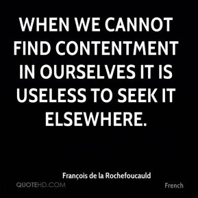 When we cannot find contentment in ourselves it is useless to seek it elsewhere.