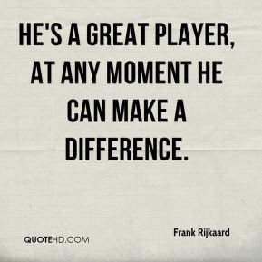 He's a great player, at any moment he can make a difference.
