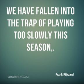 Frank Rijkaard - We have fallen into the trap of playing too slowly this season.
