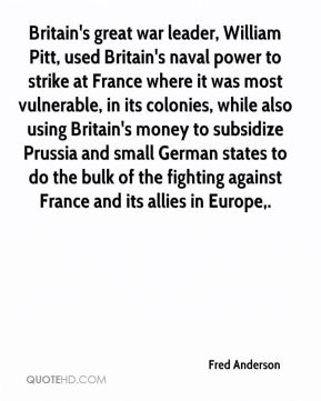 Britain's great war leader, William Pitt, used Britain's naval power to strike at France where it was most vulnerable, in its colonies, while also using Britain's money to subsidize Prussia and small German states to do the bulk of the fighting against France and its allies in Europe.