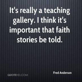 It's really a teaching gallery. I think it's important that faith stories be told.