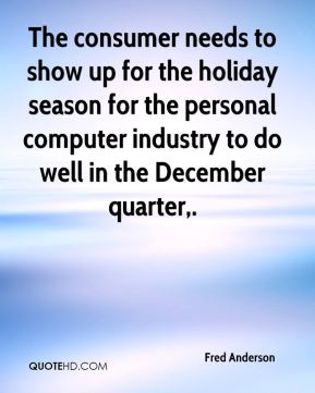 Fred Anderson - The consumer needs to show up for the holiday season for the personal computer industry to do well in the December quarter.