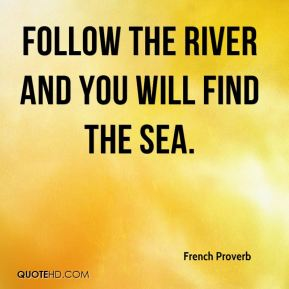 Follow the river and you will find the sea.