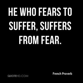 French Proverb - He who fears to suffer, suffers from fear.