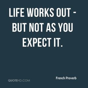 French Proverb - Life works out - but not as you expect it.