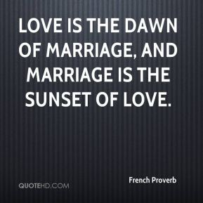 Love is the dawn of marriage, and marriage is the sunset of love.