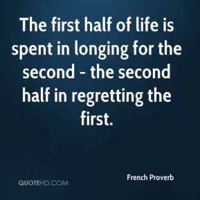 French Proverb - The first half of life is spent in longing for the second - the second half in regretting the first.