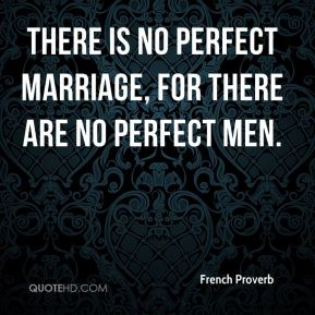 There is no perfect marriage, for there are no perfect men.