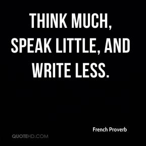 French Proverb - Think much, speak little, and write less.