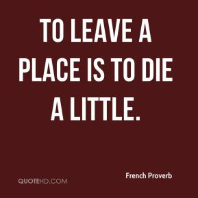 To leave a place is to die a little.