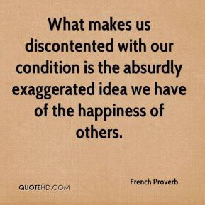 French Proverb - What makes us discontented with our condition is the absurdly exaggerated idea we have of the happiness of others.