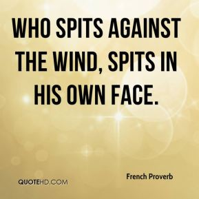 French Proverb - Who spits against the wind, spits in his own face.