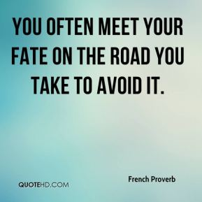 French Proverb - You often meet your fate on the road you take to avoid it.