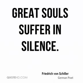 Friedrich von Schiller - Great souls suffer in silence.