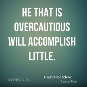 He that is overcautious will accomplish little.