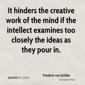 Friedrich von Schiller - It hinders the creative work of the mind if the intellect examines too closely the ideas as they pour in.
