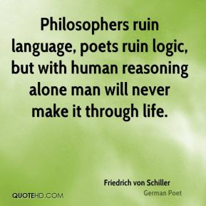 Friedrich von Schiller - Philosophers ruin language, poets ruin logic, but with human reasoning alone man will never make it through life.