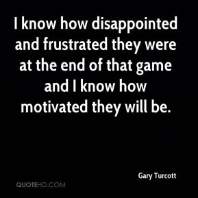 I know how disappointed and frustrated they were at the end of that game and I know how motivated they will be.