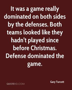 Gary Turcott - It was a game really dominated on both sides by the defenses. Both teams looked like they hadn't played since before Christmas. Defense dominated the game.