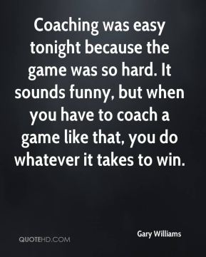 Coaching was easy tonight because the game was so hard. It sounds funny, but when you have to coach a game like that, you do whatever it takes to win.