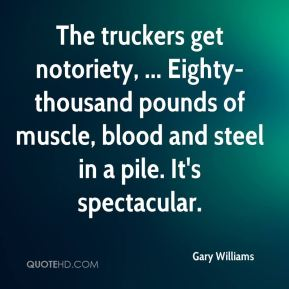 Gary Williams - The truckers get notoriety, ... Eighty-thousand pounds of muscle, blood and steel in a pile. It's spectacular.