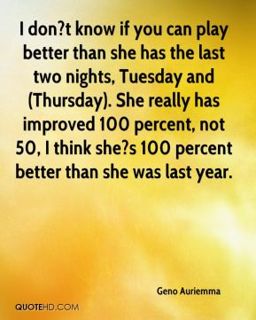 I don?t know if you can play better than she has the last two nights, Tuesday and (Thursday). She really has improved 100 percent, not 50, I think she?s 100 percent better than she was last year.
