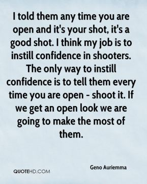I told them any time you are open and it's your shot, it's a good shot. I think my job is to instill confidence in shooters. The only way to instill confidence is to tell them every time you are open - shoot it. If we get an open look we are going to make the most of them.
