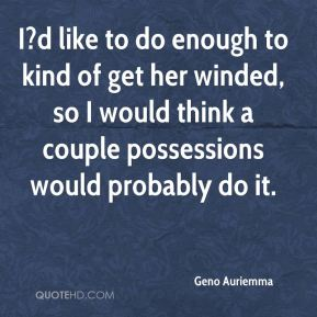 I?d like to do enough to kind of get her winded, so I would think a couple possessions would probably do it.
