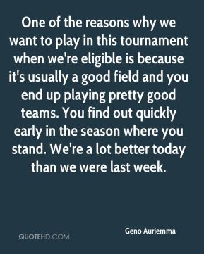 One of the reasons why we want to play in this tournament when we're eligible is because it's usually a good field and you end up playing pretty good teams. You find out quickly early in the season where you stand. We're a lot better today than we were last week.