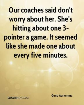Our coaches said don't worry about her. She's hitting about one 3-pointer a game. It seemed like she made one about every five minutes.