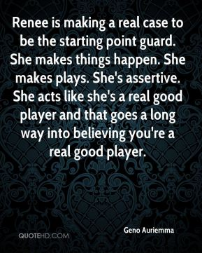Renee is making a real case to be the starting point guard. She makes things happen. She makes plays. She's assertive. She acts like she's a real good player and that goes a long way into believing you're a real good player.