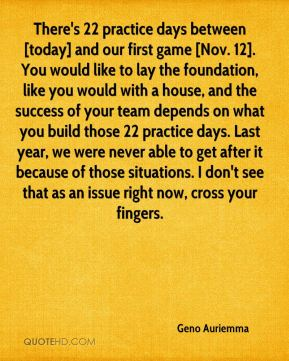 There's 22 practice days between [today] and our first game [Nov. 12]. You would like to lay the foundation, like you would with a house, and the success of your team depends on what you build those 22 practice days. Last year, we were never able to get after it because of those situations. I don't see that as an issue right now, cross your fingers.