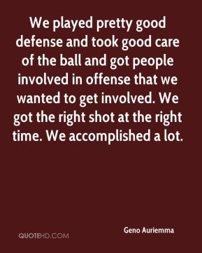 We played pretty good defense and took good care of the ball and got people involved in offense that we wanted to get involved. We got the right shot at the right time. We accomplished a lot.