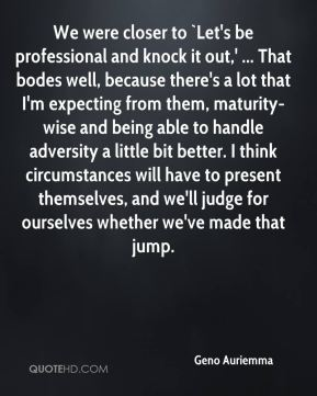 Geno Auriemma - We were closer to `Let's be professional and knock it out,' ... That bodes well, because there's a lot that I'm expecting from them, maturity-wise and being able to handle adversity a little bit better. I think circumstances will have to present themselves, and we'll judge for ourselves whether we've made that jump.