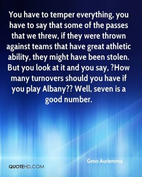You have to temper everything, you have to say that some of the passes that we threw, if they were thrown against teams that have great athletic ability, they might have been stolen. But you look at it and you say, ?How many turnovers should you have if you play Albany?? Well, seven is a good number.