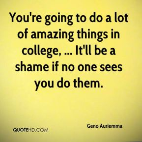 You're going to do a lot of amazing things in college, ... It'll be a shame if no one sees you do them.