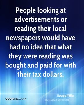 George Miller - People looking at advertisements or reading their local newspapers would have had no idea that what they were reading was bought and paid for with their tax dollars.