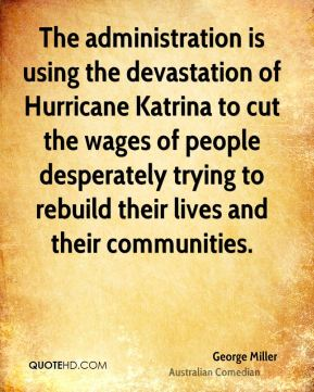 George Miller - The administration is using the devastation of Hurricane Katrina to cut the wages of people desperately trying to rebuild their lives and their communities.