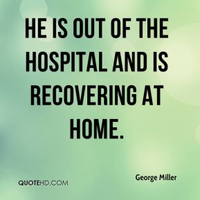 George Miller - He is out of the hospital and is recovering at home.