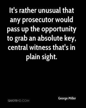 George Miller - It's rather unusual that any prosecutor would pass up the opportunity to grab an absolute key, central witness that's in plain sight.