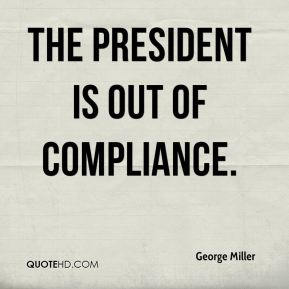 George Miller - The president is out of compliance.