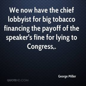 George Miller - We now have the chief lobbyist for big tobacco financing the payoff of the speaker's fine for lying to Congress.