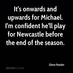 Glenn Roeder - It's onwards and upwards for Michael. I'm confident he'll play for Newcastle before the end of the season.